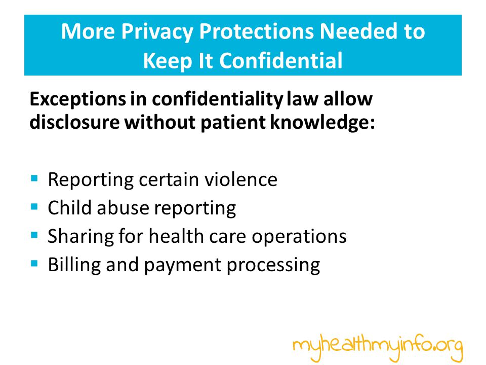 More Privacy Protections Needed to Keep It Confidential Exceptions in confidentiality law allow disclosure without patient knowledge:  Reporting certain violence  Child abuse reporting  Sharing for health care operations  Billing and payment processing