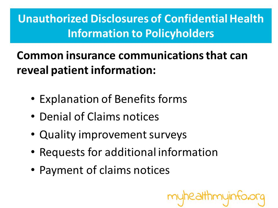 Unauthorized Disclosures of Confidential Health Information to Policyholders Common insurance communications that can reveal patient information: Explanation of Benefits forms Denial of Claims notices Quality improvement surveys Requests for additional information Payment of claims notices