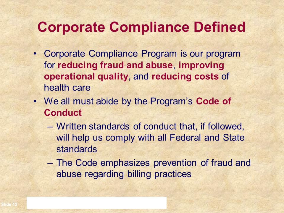 Slide 13 Legal Foundations Our Corporate Compliance Program is rooted in the following Laws: –The Social Security Act –The False Claims Act –The Patient Anti-dumping statutes –The laws pertaining to the provision of medically necessary items and services –The Federal Anti-Referral/Anti-Kickback Laws –The Health Insurance Portability and Accountability Act