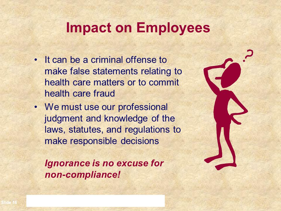 Slide 17 Impact on Employees: Conflicts of Interest A Conflict of Interest is a situation where there is a conflict between one's private interests and one's official or professional responsibilities –Can occur when one's financial or personal obligations/desires compete with the interests of employers, patients or clients The Appearance of a Conflict of Interest occurs when a situation arises that may give someone else the impression that a Conflict exists Staff are expected to avoid both actual Conflicts of Interest and the Appearance of a Conflict