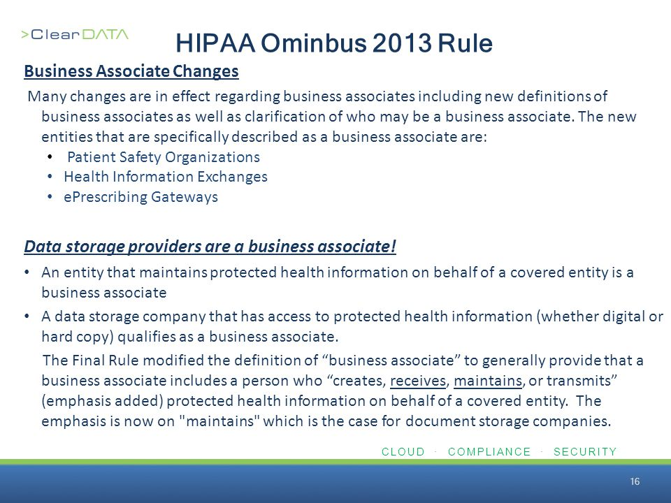 CLOUD · COMPLIANCE · SECURITY HIPAA Ominbus 2013 Rule Business Associate Changes Many changes are in effect regarding business associates including new definitions of business associates as well as clarification of who may be a business associate.