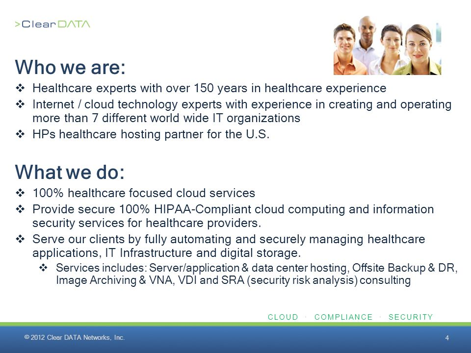 CLOUD · COMPLIANCE · SECURITY Who we are:  Healthcare experts with over 150 years in healthcare experience  Internet / cloud technology experts with experience in creating and operating more than 7 different world wide IT organizations  HPs healthcare hosting partner for the U.S.