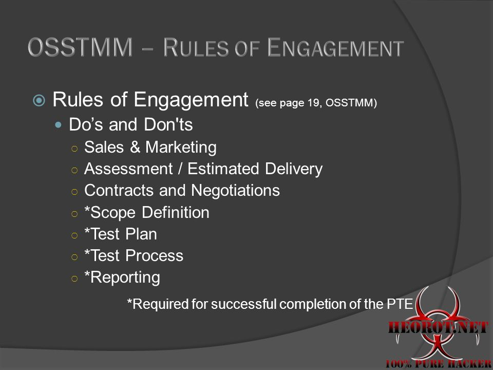  Rules of Engagement (see page 19, OSSTMM) Do's and Don ts ○ Sales & Marketing ○ Assessment / Estimated Delivery ○ Contracts and Negotiations ○ *Scope Definition ○ *Test Plan ○ *Test Process ○ *Reporting *Required for successful completion of the PTE