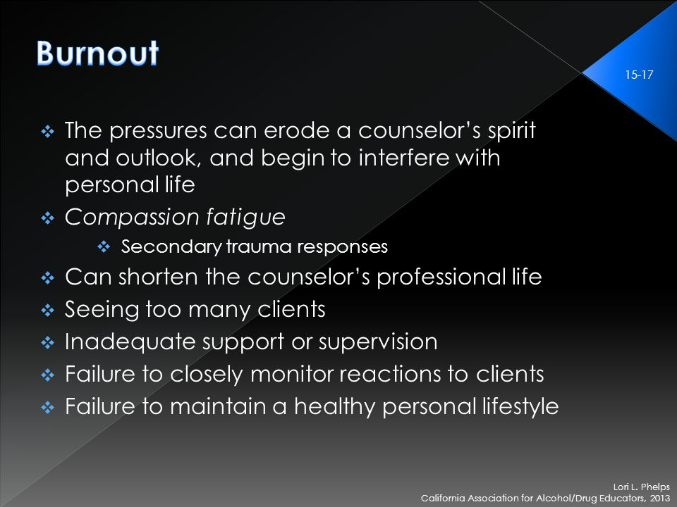  The pressures can erode a counselor's spirit and outlook, and begin to interfere with personal life  Compassion fatigue  Secondary trauma responses  Can shorten the counselor's professional life  Seeing too many clients  Inadequate support or supervision  Failure to closely monitor reactions to clients  Failure to maintain a healthy personal lifestyle Lori L.