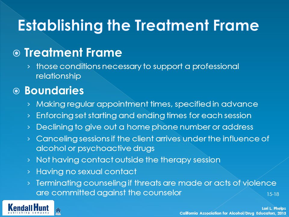  Treatment Frame › those conditions necessary to support a professional relationship  Boundaries › Making regular appointment times, specified in advance › Enforcing set starting and ending times for each session › Declining to give out a home phone number or address › Canceling sessions if the client arrives under the influence of alcohol or psychoactive drugs › Not having contact outside the therapy session › Having no sexual contact › Terminating counseling if threats are made or acts of violence are committed against the counselor Lori L.