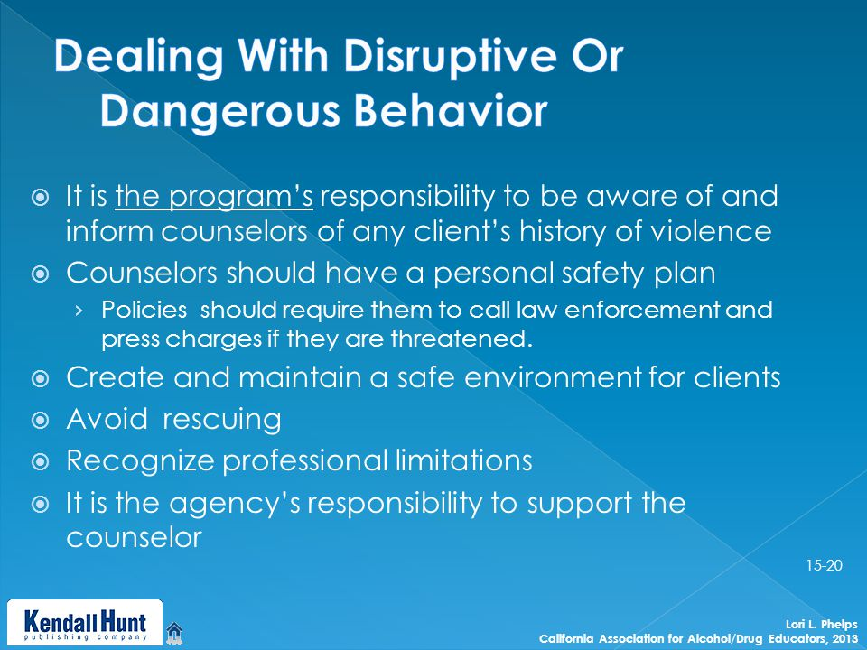 It is the program's responsibility to be aware of and inform counselors of any client's history of violence  Counselors should have a personal safety plan › Policies should require them to call law enforcement and press charges if they are threatened.