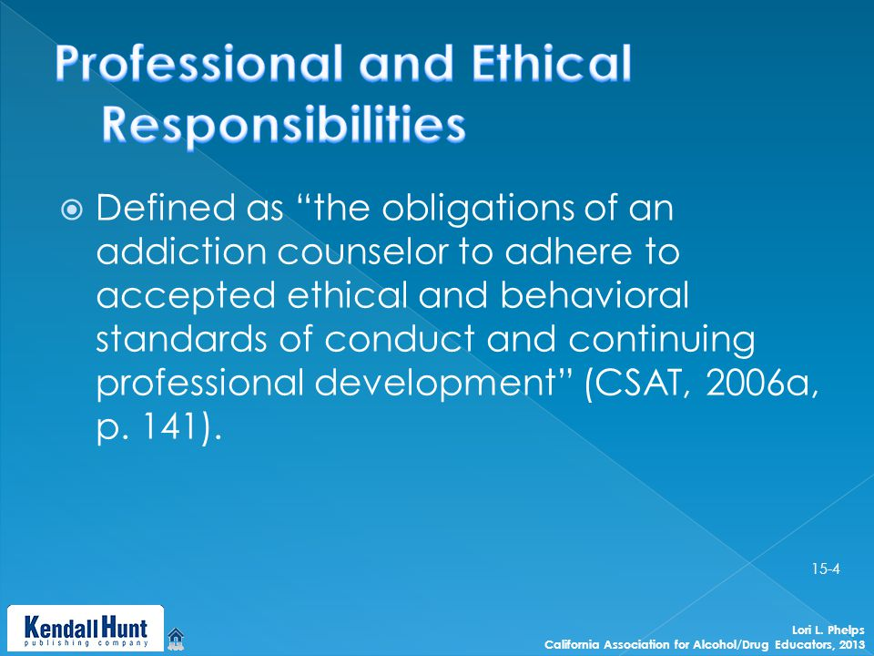  Defined as the obligations of an addiction counselor to adhere to accepted ethical and behavioral standards of conduct and continuing professional development (CSAT, 2006a, p.