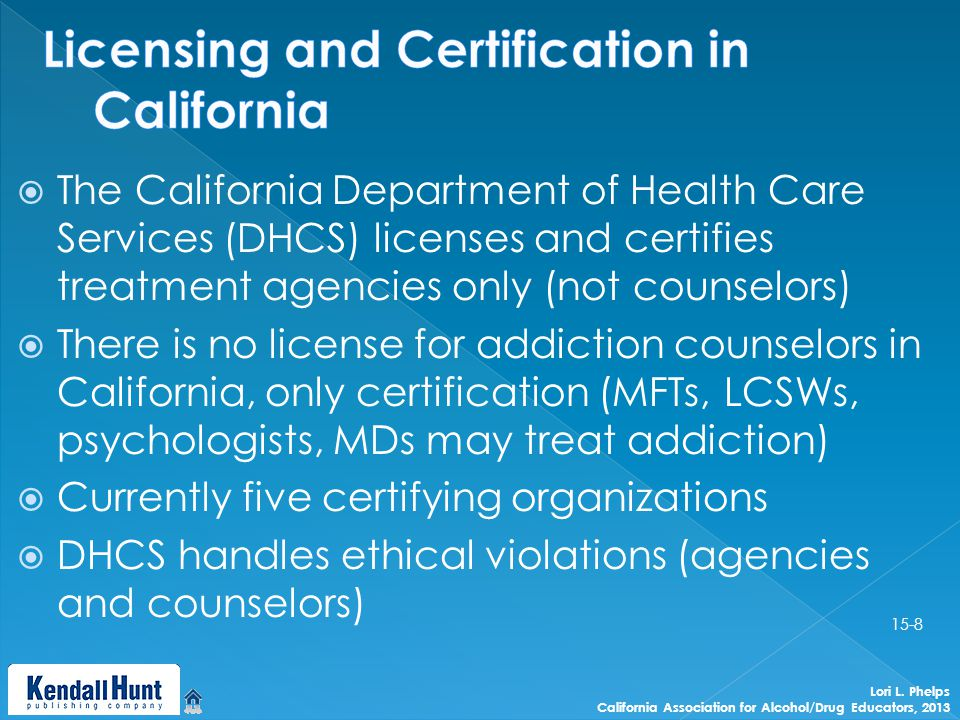  The California Department of Health Care Services (DHCS) licenses and certifies treatment agencies only (not counselors)  There is no license for addiction counselors in California, only certification (MFTs, LCSWs, psychologists, MDs may treat addiction)  Currently five certifying organizations  DHCS handles ethical violations (agencies and counselors) Lori L.