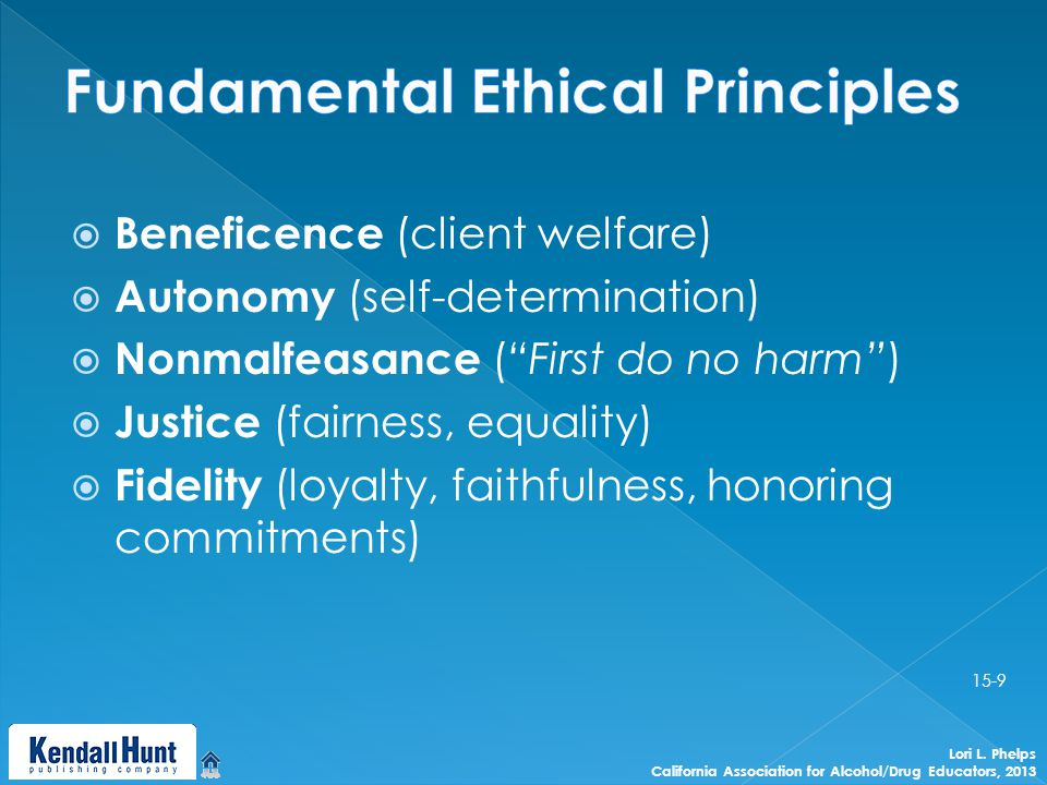  Beneficence (client welfare)  Autonomy (self-determination)  Nonmalfeasance ( First do no harm )  Justice (fairness, equality)  Fidelity (loyalty, faithfulness, honoring commitments) Lori L.