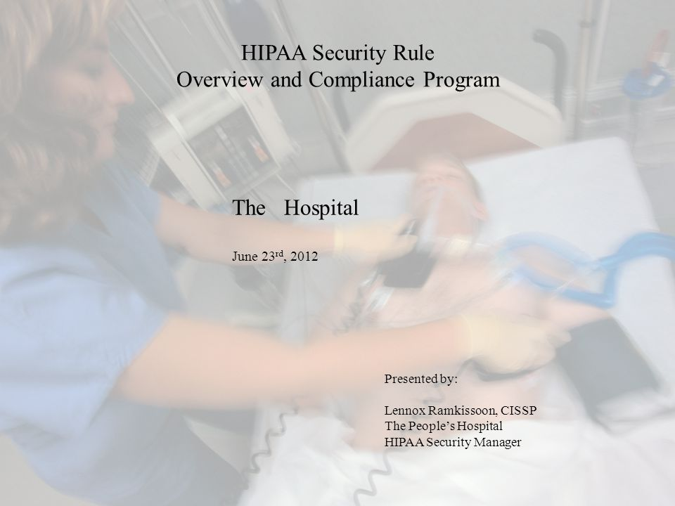 HIPAA Security Rule Overview and Compliance Program Presented by: Lennox Ramkissoon, CISSP The People's Hospital HIPAA Security Manager The Hospital June 23 rd, 2012