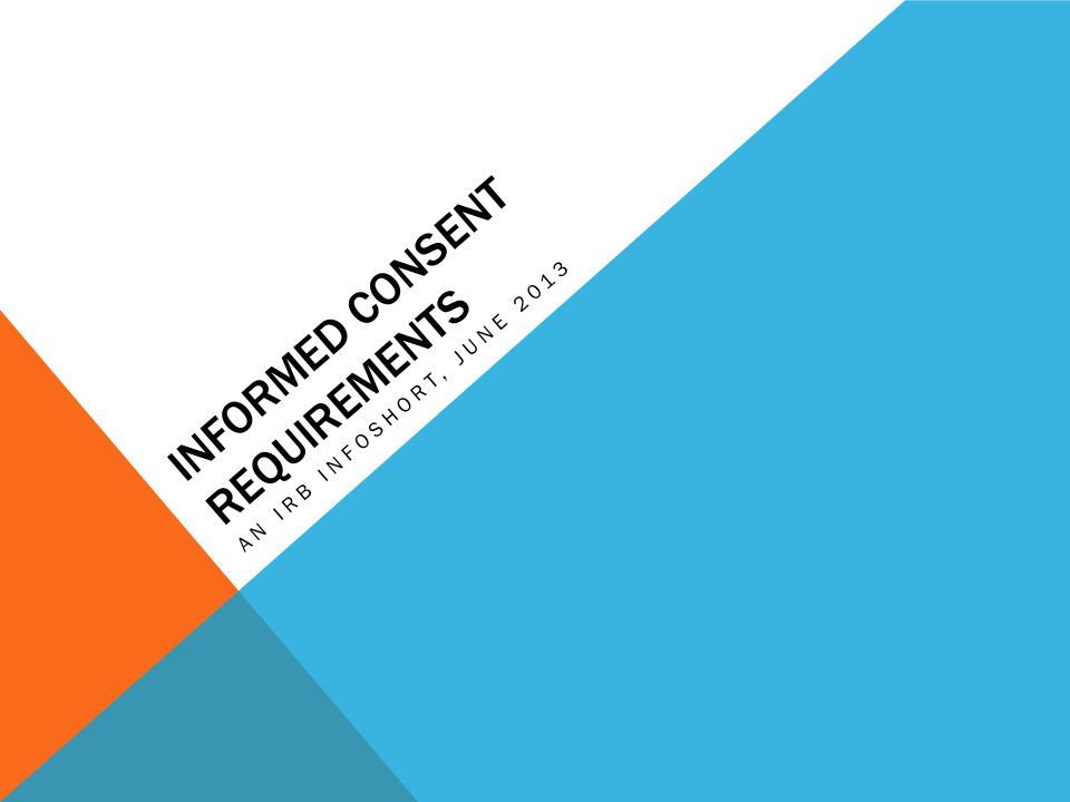 INFORMED CONSENT REQUIREMENTS AN IRB INFOSHORT, JUNE 2013