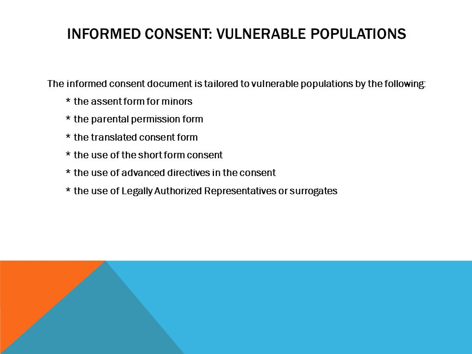 INFORMED CONSENT: VULNERABLE POPULATIONS The informed consent document is tailored to vulnerable populations by the following: * the assent form for m