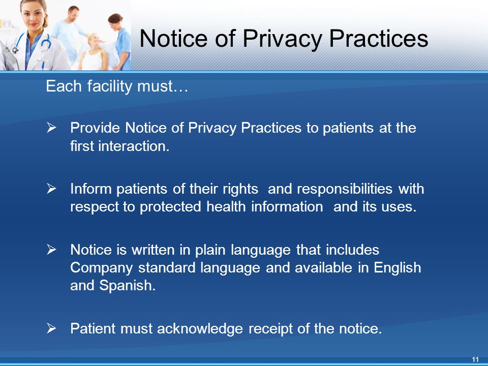 Each facility must…  Provide Notice of Privacy Practices to patients at the first interaction.  Inform patients of their rights and responsibilities