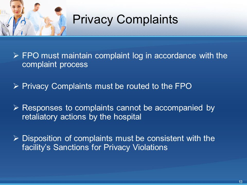 Privacy Complaints  FPO must maintain complaint log in accordance with the complaint process  Privacy Complaints must be routed to the FPO  Responses to complaints cannot be accompanied by retaliatory actions by the hospital  Disposition of complaints must be consistent with the facility's Sanctions for Privacy Violations 13