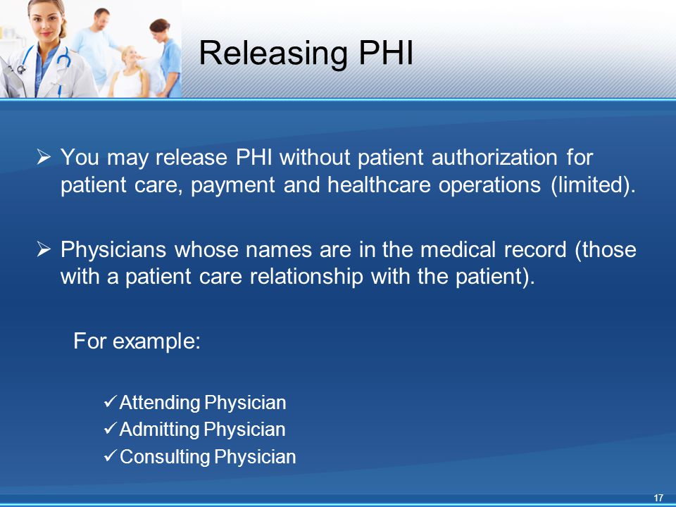 Releasing PHI  You may release PHI without patient authorization for patient care, payment and healthcare operations (limited).  Physicians whose na