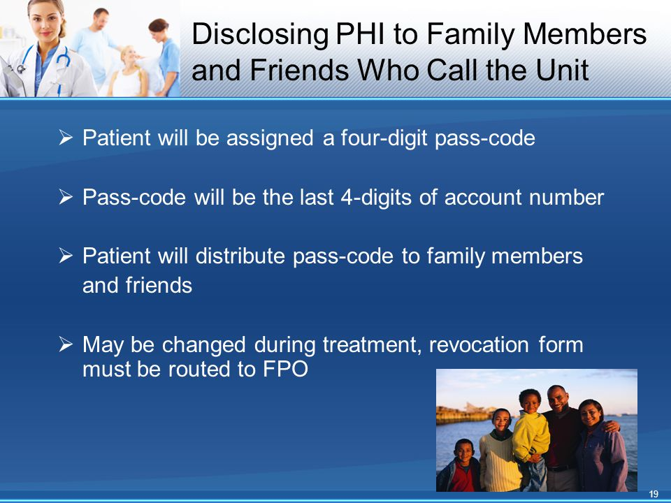 Disclosing PHI to Family Members and Friends Who Call the Unit  Patient will be assigned a four-digit pass-code  Pass-code will be the last 4-digits of account number  Patient will distribute pass-code to family members and friends  May be changed during treatment, revocation form must be routed to FPO 19