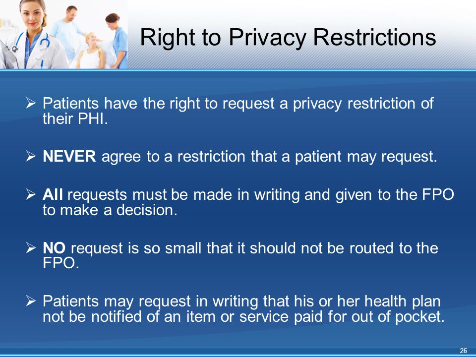 Right to Privacy Restrictions  Patients have the right to request a privacy restriction of their PHI.