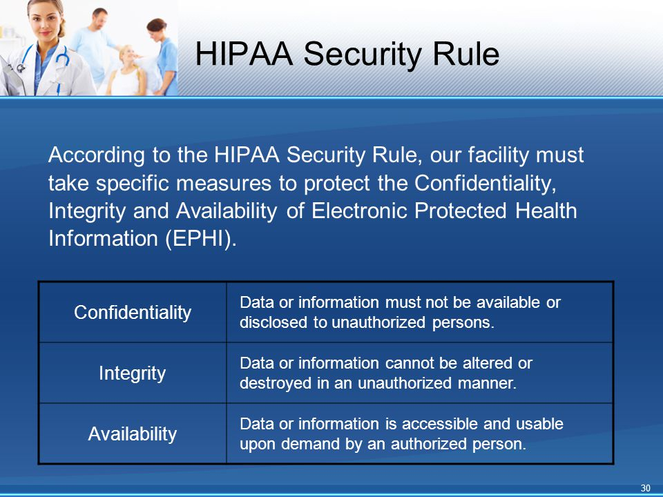 HIPAA Security Rule Confidentiality Data or information must not be available or disclosed to unauthorized persons. Integrity Data or information cann