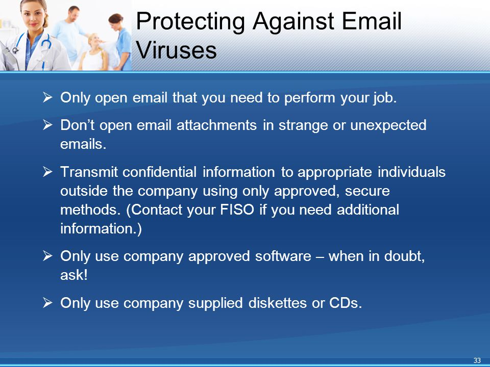 Protecting Against Email Viruses  Only open email that you need to perform your job.  Don't open email attachments in strange or unexpected emails.