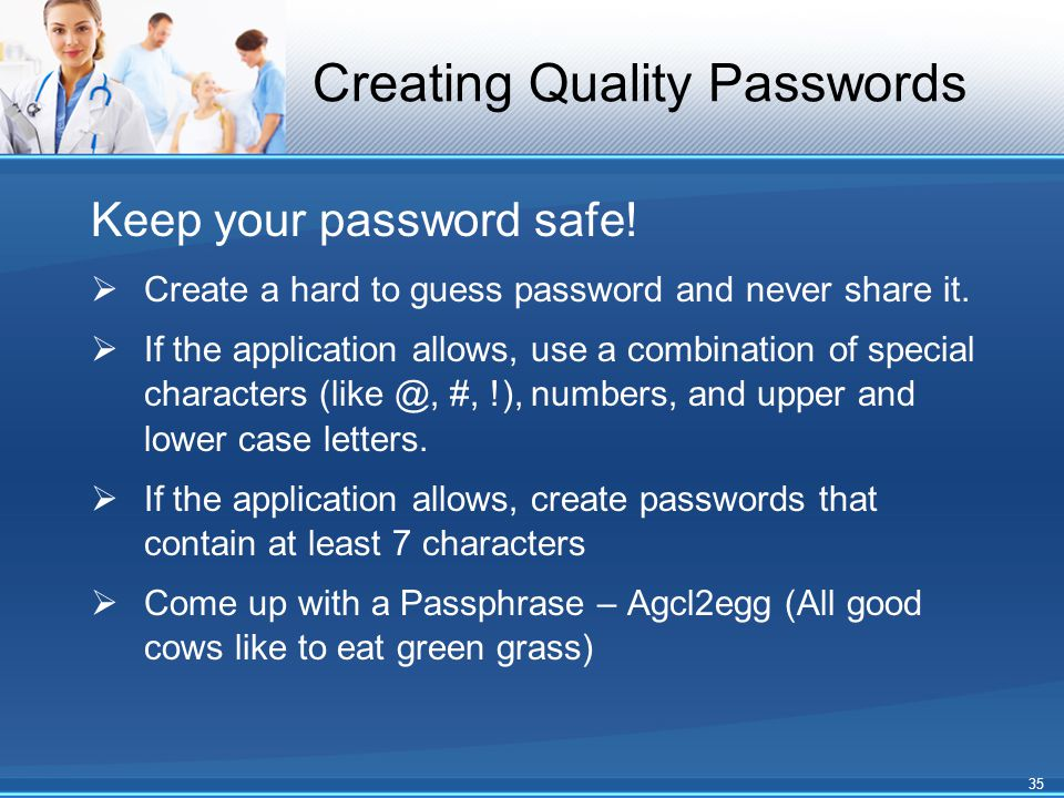 Creating Quality Passwords Keep your password safe!  Create a hard to guess password and never share it.  If the application allows, use a combinati