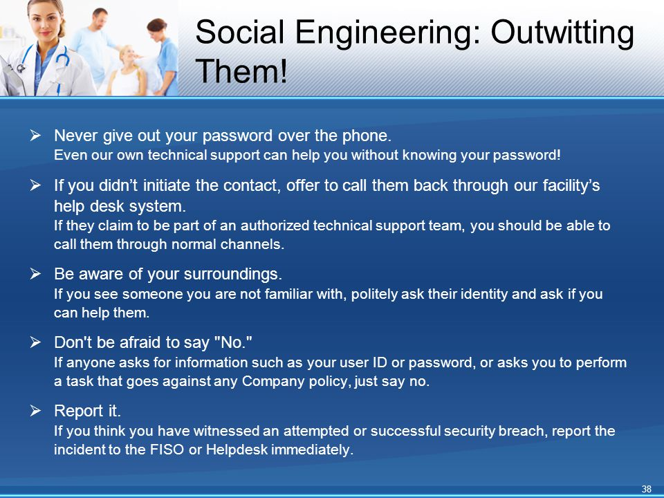 Social Engineering: Outwitting Them!  Never give out your password over the phone. Even our own technical support can help you without knowing your p