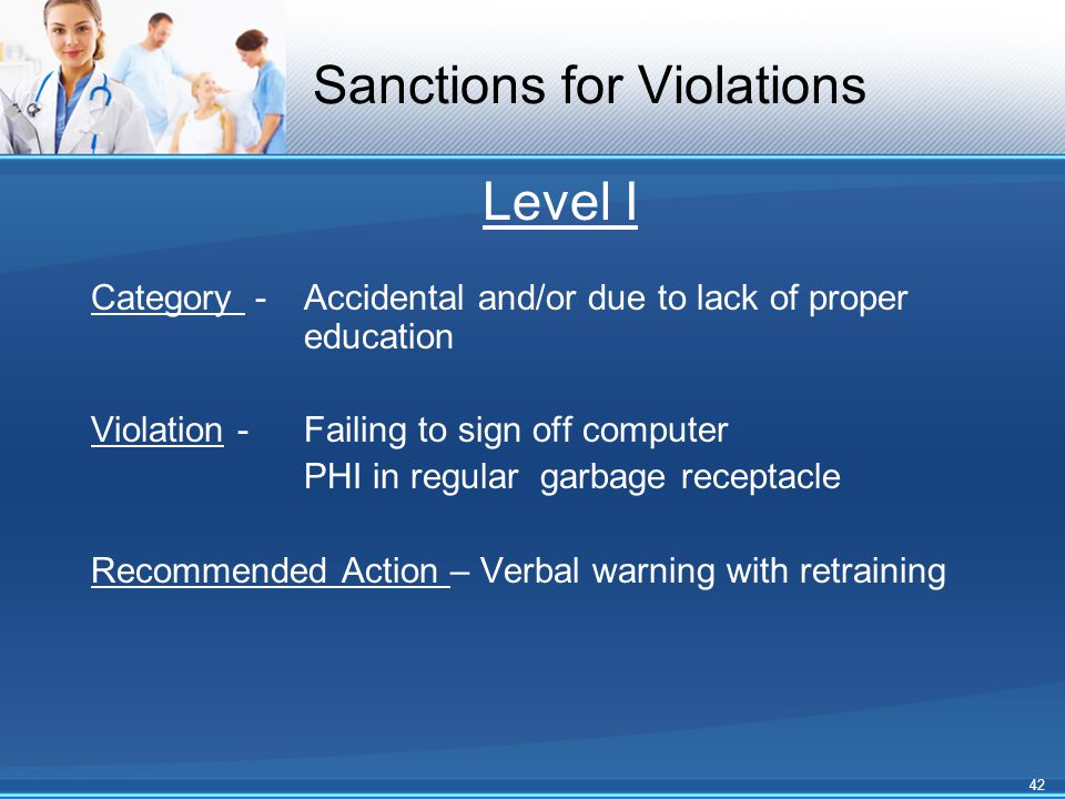 Sanctions for Violations Level I Category - Accidental and/or due to lack of proper education Violation - Failing to sign off computer PHI in regular garbage receptacle Recommended Action – Verbal warning with retraining 42