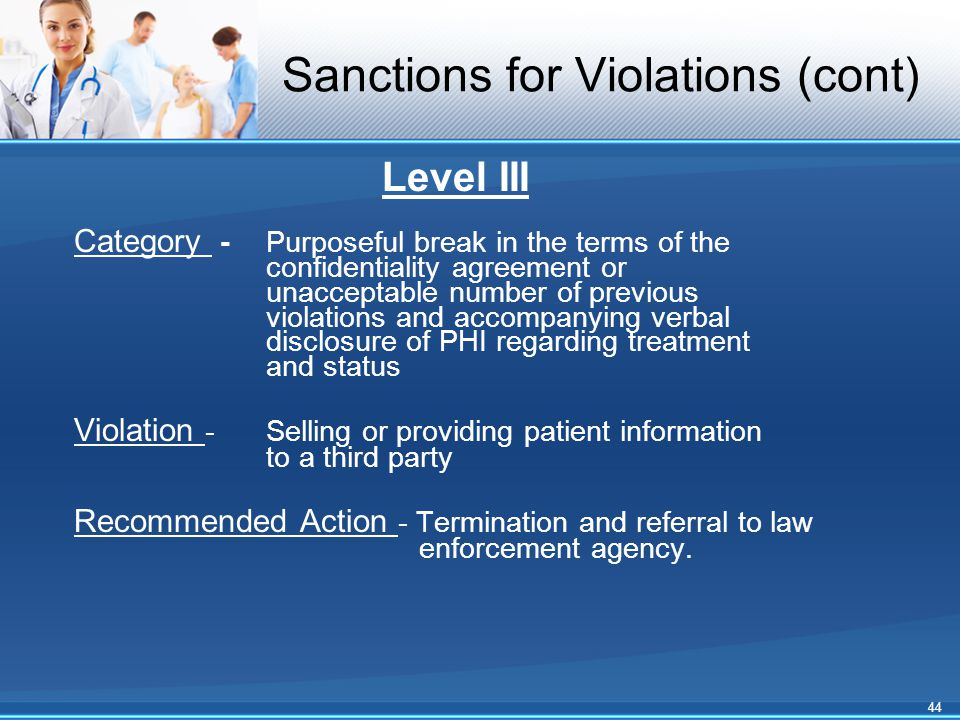 Sanctions for Violations (cont) Level III Category -Purposeful break in the terms of the confidentiality agreement or unacceptable number of previous violations and accompanying verbal disclosure of PHI regarding treatment and status Violation - Selling or providing patient information to a third party Recommended Action - Termination and referral to law enforcement agency.