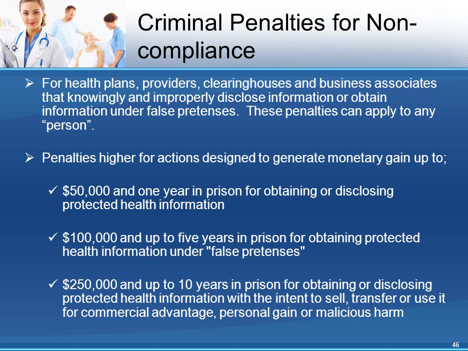 Criminal Penalties for Non- compliance  For health plans, providers, clearinghouses and business associates that knowingly and improperly disclose in