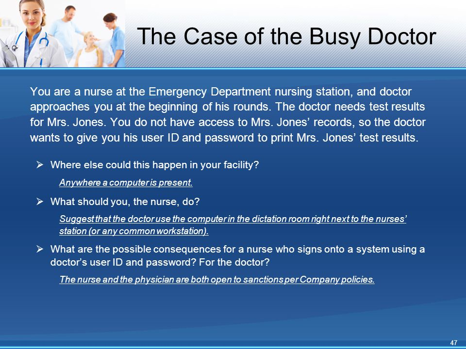 The Case of the Busy Doctor You are a nurse at the Emergency Department nursing station, and doctor approaches you at the beginning of his rounds.
