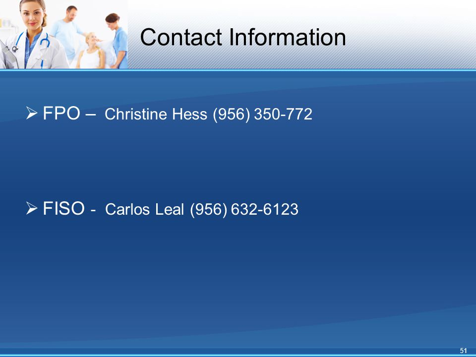 Contact Information  FPO – Christine Hess (956) 350-772  FISO - Carlos Leal (956) 632-6123 51
