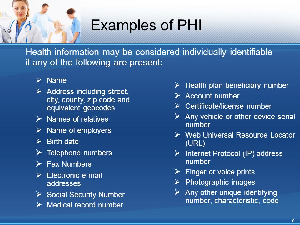 Examples of PHI Health information may be considered individually identifiable if any of the following are present:  Name  Address including street, city, county, zip code and equivalent geocodes  Names of relatives  Name of employers  Birth date  Telephone numbers  Fax Numbers  Electronic e-mail addresses  Social Security Number  Medical record number  Health plan beneficiary number  Account number  Certificate/license number  Any vehicle or other device serial number  Web Universal Resource Locator (URL)  Internet Protocol (IP) address number  Finger or voice prints  Photographic images  Any other unique identifying number, characteristic, code 6