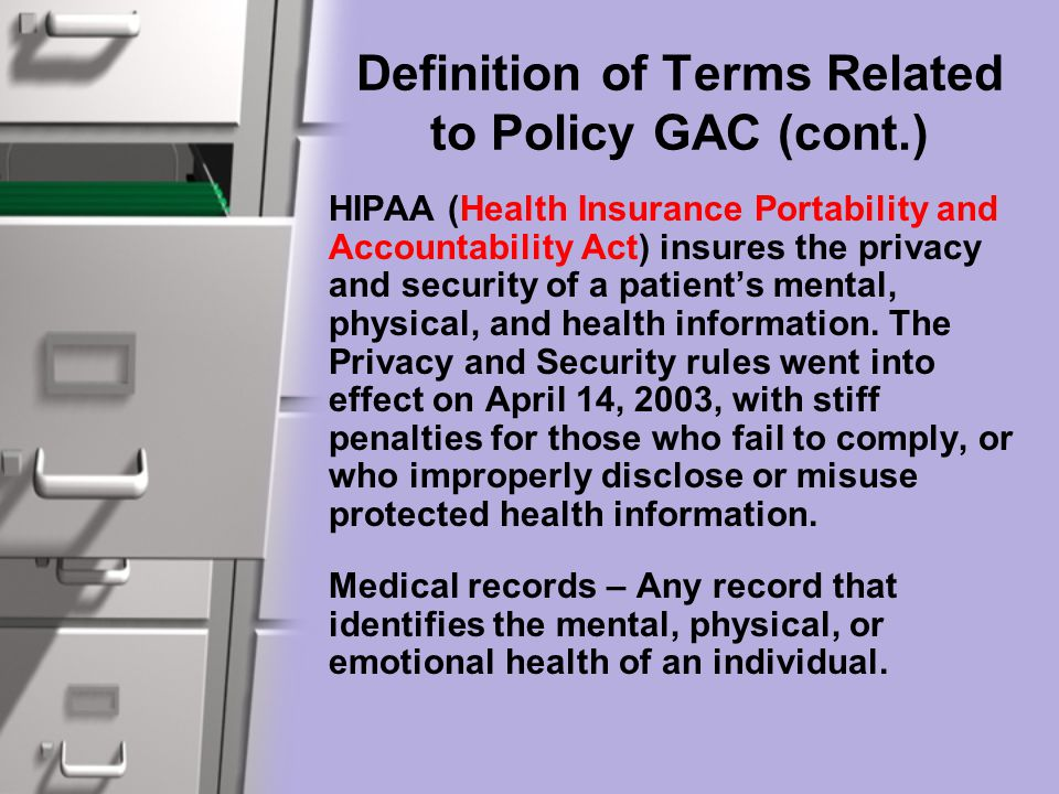 Definition of Terms Related to Policy GAC (cont.) HIPAA (Health Insurance Portability and Accountability Act) insures the privacy and security of a patient's mental, physical, and health information.