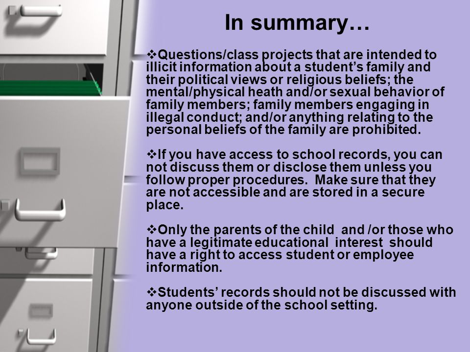 In summary…  Questions/class projects that are intended to illicit information about a student's family and their political views or religious beliefs; the mental/physical heath and/or sexual behavior of family members; family members engaging in illegal conduct; and/or anything relating to the personal beliefs of the family are prohibited.