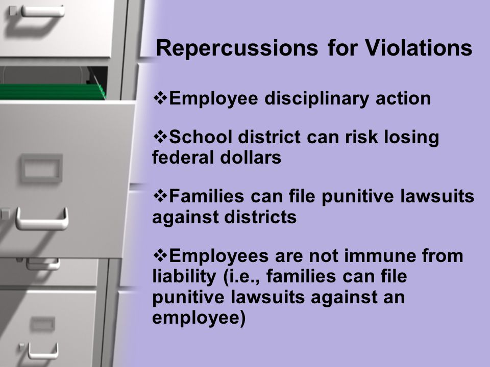 Repercussions for Violations  Employee disciplinary action  School district can risk losing federal dollars  Families can file punitive lawsuits against districts  Employees are not immune from liability (i.e., families can file punitive lawsuits against an employee)
