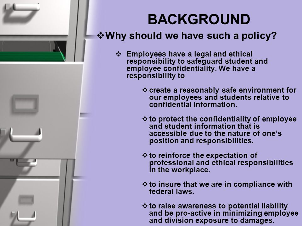 BACKGROUND  Why should we have such a policy?  Employees have a legal and ethical responsibility to safeguard student and employee confidentiality.
