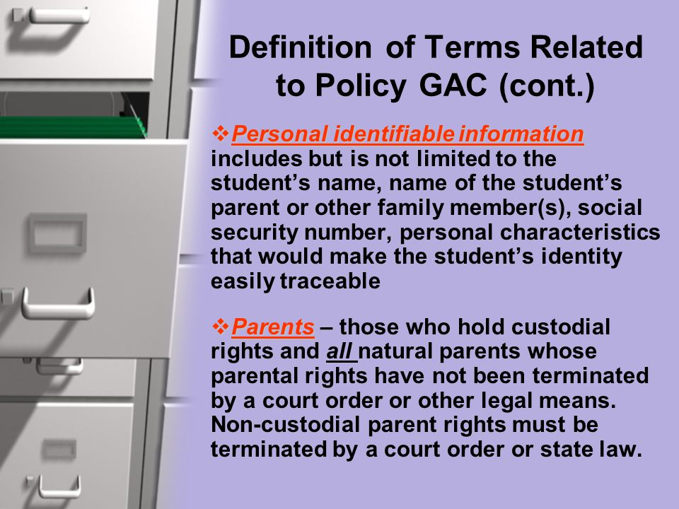 Definition of Terms Related to Policy GAC (cont.)  Personal identifiable information  Personal identifiable information includes but is not limited to the student's name, name of the student's parent or other family member(s), social security number, personal characteristics that would make the student's identity easily traceable  Parents  Parents – those who hold custodial rights and all natural parents whose parental rights have not been terminated by a court order or other legal means.