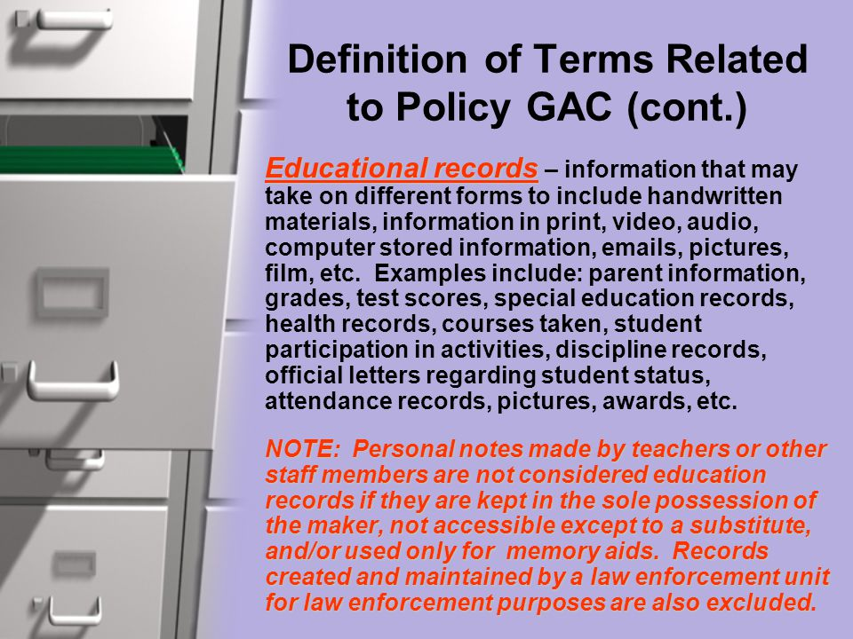 Definition of Terms Related to Policy GAC (cont.) Educational records Educational records – information that may take on different forms to include handwritten materials, information in print, video, audio, computer stored information, emails, pictures, film, etc.