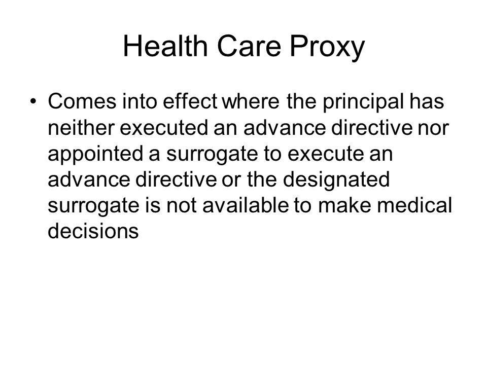Health Care Proxy Comes into effect where the principal has neither executed an advance directive nor appointed a surrogate to execute an advance directive or the designated surrogate is not available to make medical decisions