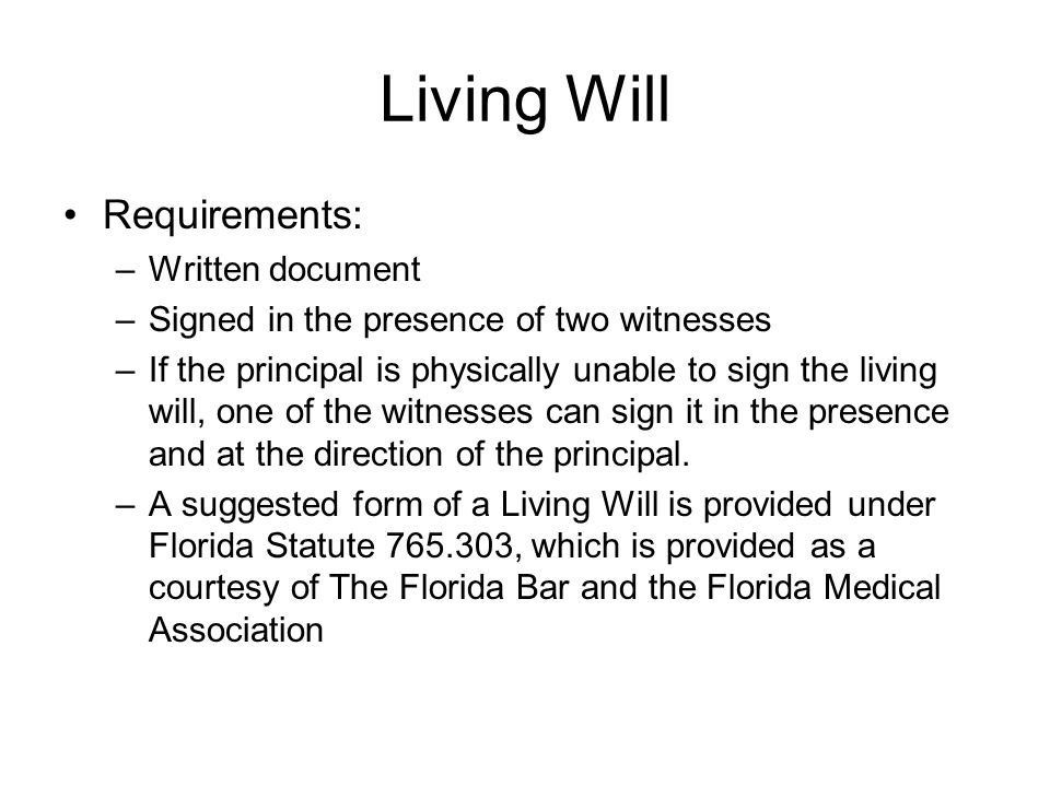 Living Will Requirements: –Written document –Signed in the presence of two witnesses –If the principal is physically unable to sign the living will, one of the witnesses can sign it in the presence and at the direction of the principal.