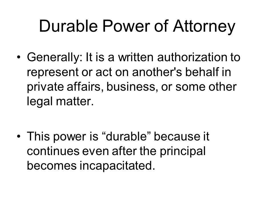 Durable Power of Attorney Generally: It is a written authorization to represent or act on another s behalf in private affairs, business, or some other legal matter.