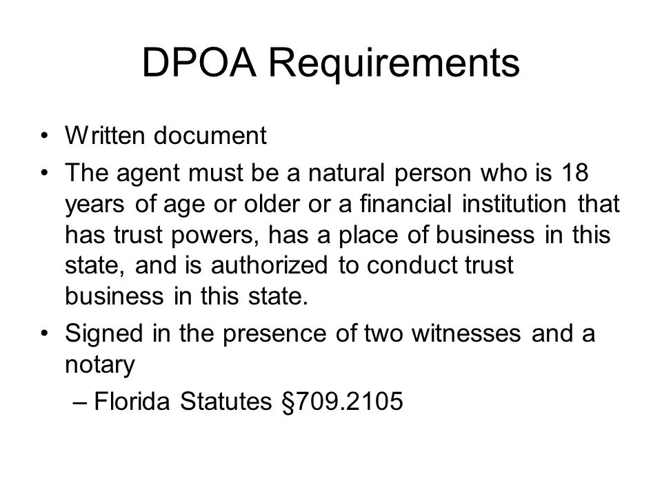 DPOA Requirements Written document The agent must be a natural person who is 18 years of age or older or a financial institution that has trust powers, has a place of business in this state, and is authorized to conduct trust business in this state.