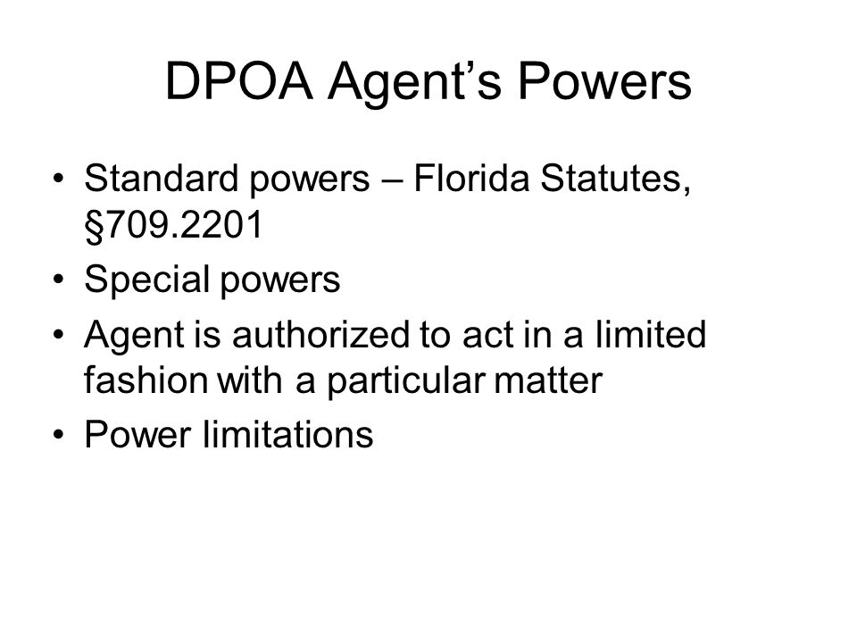 DPOA Agent's Powers Standard powers – Florida Statutes, §709.2201 Special powers Agent is authorized to act in a limited fashion with a particular matter Power limitations