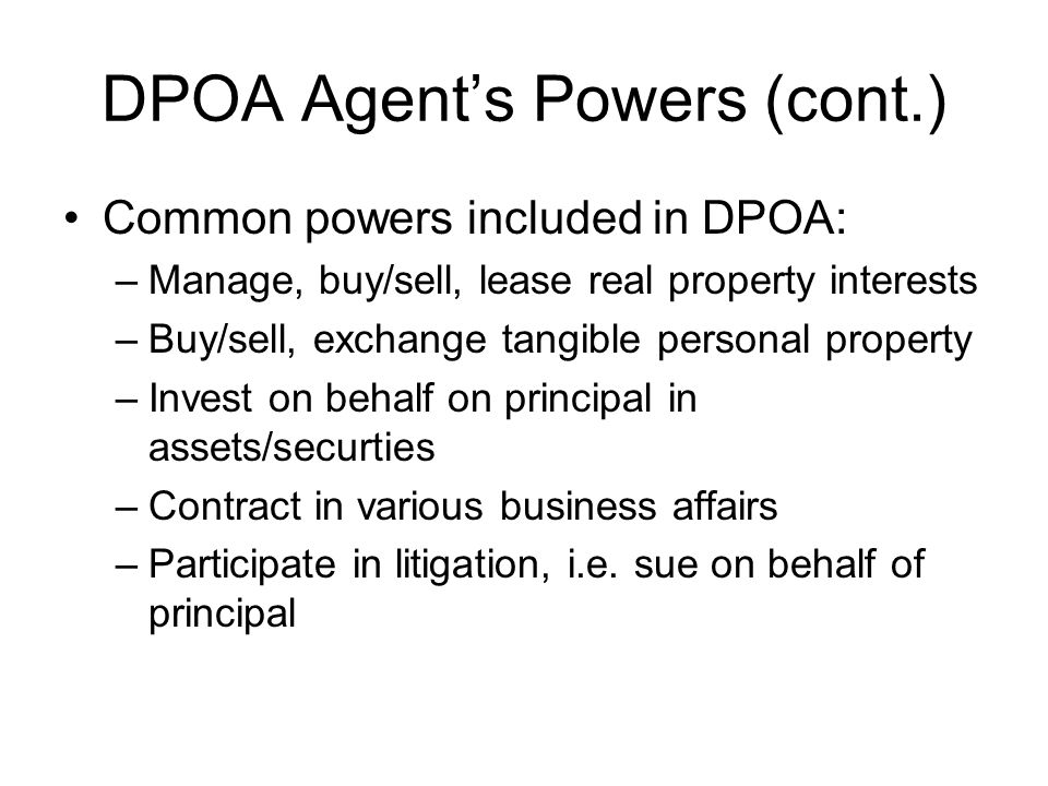 DPOA Agent's Powers (cont.) Common powers included in DPOA: –Manage, buy/sell, lease real property interests –Buy/sell, exchange tangible personal property –Invest on behalf on principal in assets/securties –Contract in various business affairs –Participate in litigation, i.e.