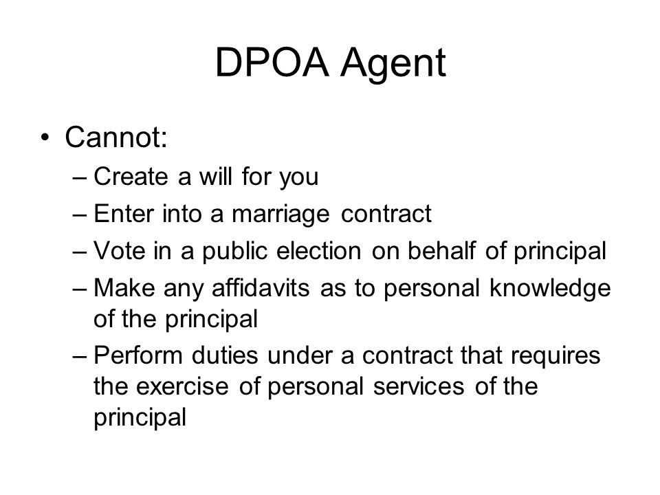 DPOA Agent Cannot: –Create a will for you –Enter into a marriage contract –Vote in a public election on behalf of principal –Make any affidavits as to personal knowledge of the principal –Perform duties under a contract that requires the exercise of personal services of the principal
