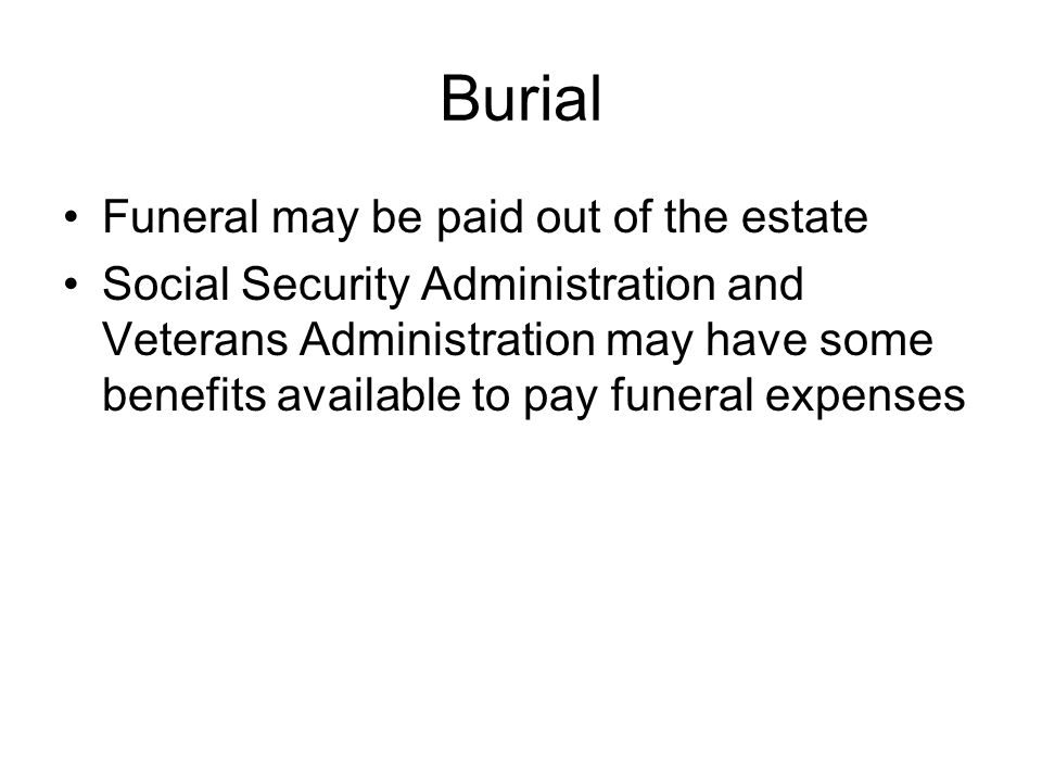 Burial Funeral may be paid out of the estate Social Security Administration and Veterans Administration may have some benefits available to pay funeral expenses