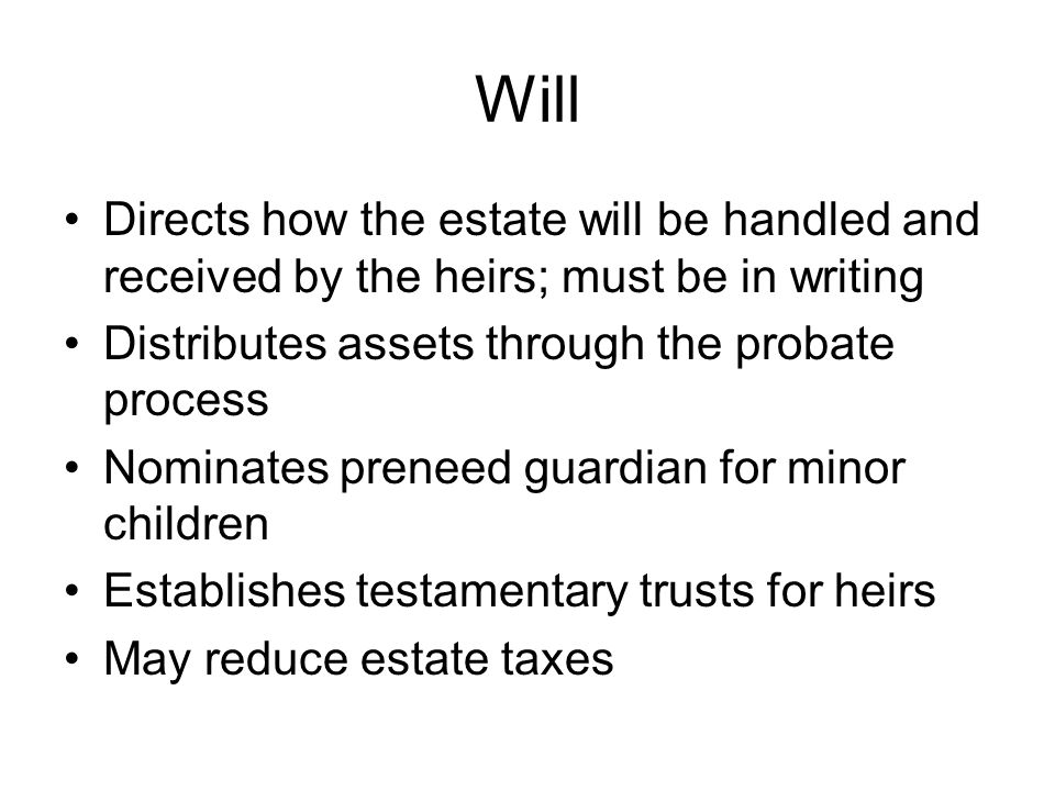 Will Directs how the estate will be handled and received by the heirs; must be in writing Distributes assets through the probate process Nominates preneed guardian for minor children Establishes testamentary trusts for heirs May reduce estate taxes