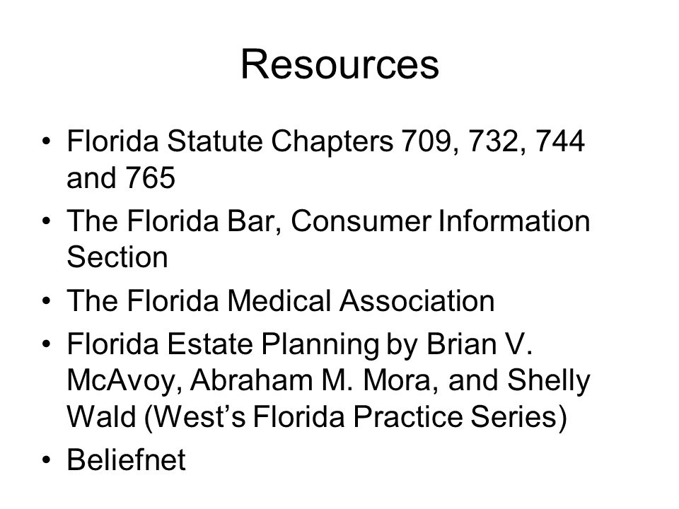 Resources Florida Statute Chapters 709, 732, 744 and 765 The Florida Bar, Consumer Information Section The Florida Medical Association Florida Estate Planning by Brian V.