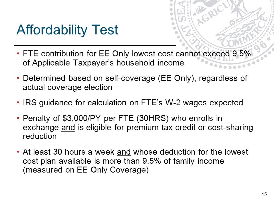 Affordability Test FTE contribution for EE Only lowest cost cannot exceed 9.5% of Applicable Taxpayer's household income Determined based on self-coverage (EE Only), regardless of actual coverage election IRS guidance for calculation on FTE's W-2 wages expected Penalty of $3,000/PY per FTE (30HRS) who enrolls in exchange and is eligible for premium tax credit or cost-sharing reduction At least 30 hours a week and whose deduction for the lowest cost plan available is more than 9.5% of family income (measured on EE Only Coverage) 15