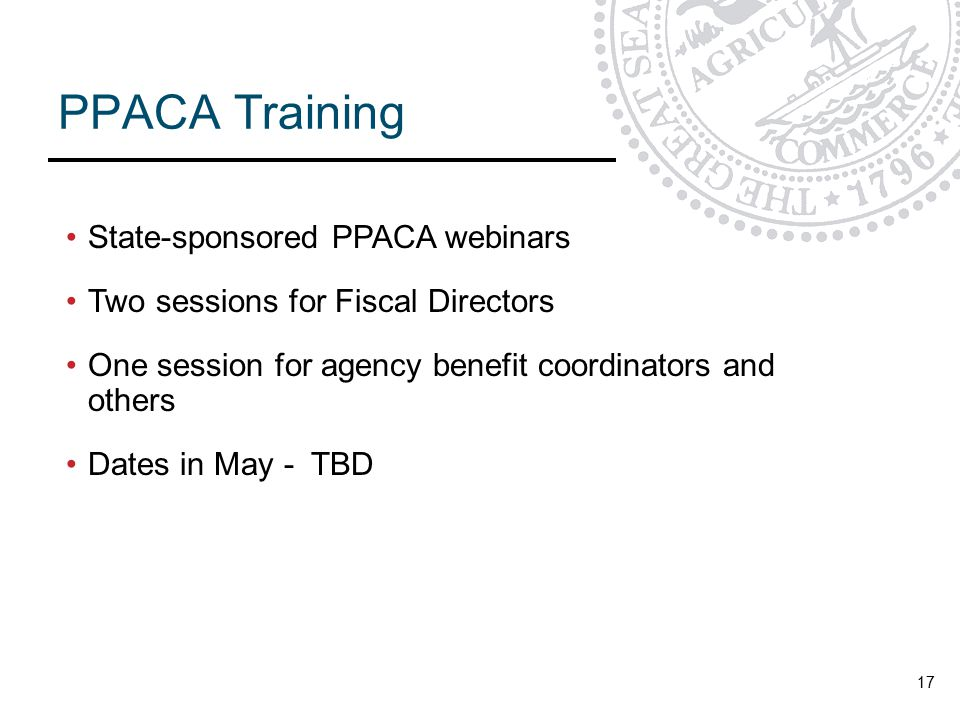 PPACA Training 17 State-sponsored PPACA webinars Two sessions for Fiscal Directors One session for agency benefit coordinators and others Dates in May - TBD