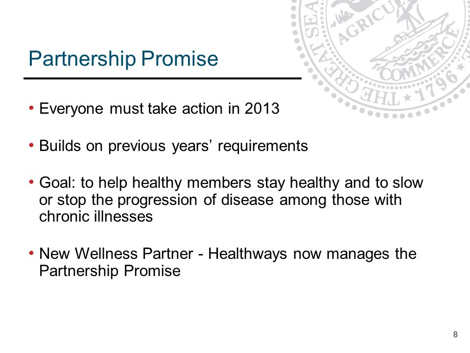 8 Partnership Promise Everyone must take action in 2013 Builds on previous years' requirements Goal: to help healthy members stay healthy and to slow or stop the progression of disease among those with chronic illnesses New Wellness Partner - Healthways now manages the Partnership Promise